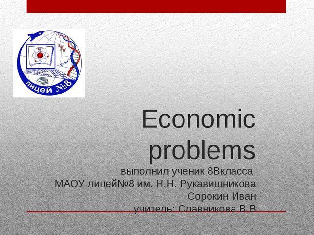 Economic problems выполнил ученик 8Вкласса МАОУ лицей№8 им. Н.Н. Рукавишников...