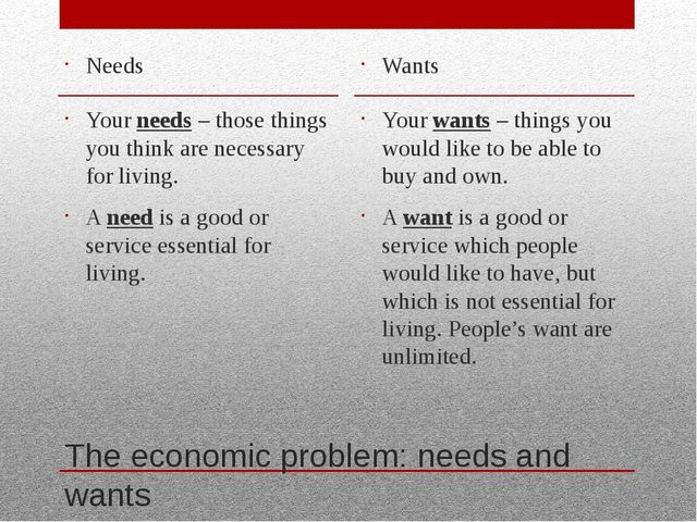 The economic problem: needs and wants Needs Your needs – those things you thi...