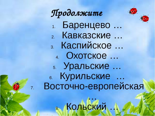 Продолжите Баренцево … Кавказские … Каспийское … Охотское … Уральские … Курил...