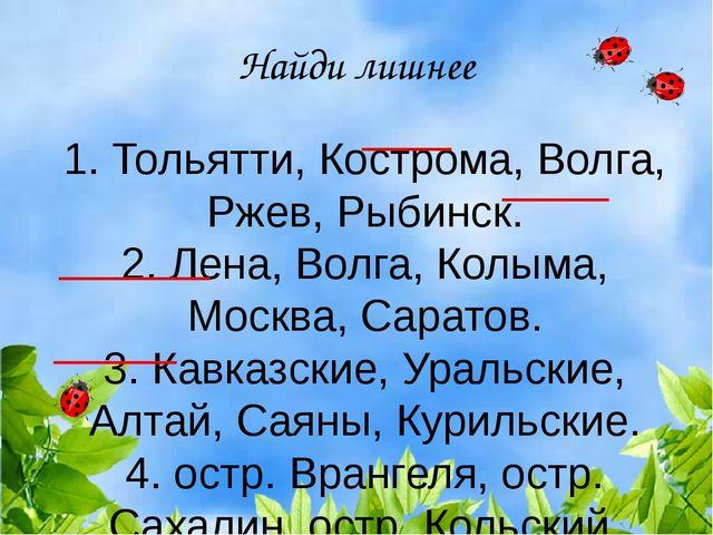 Найди лишнее 1. Тольятти, Кострома, Волга, Ржев, Рыбинск. 2. Лена, Волга, Кол...