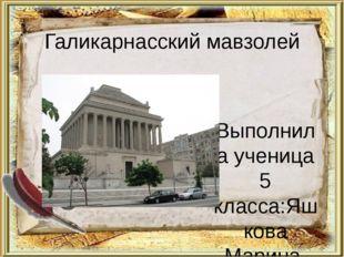 Галикарнасский мавзолей Выполнила ученица 5 класса:Яшкова Марина. Проверила у