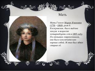 Мать Гоголя Мария Ивановна (1791—1868), рожд. Косяровская, была выдана замуж