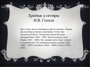 Братья и сестры Н.В. Гоголя Всего было шесть мальчиков и шесть девочек. Первы