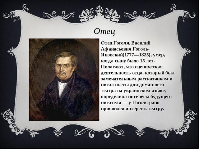 Отец Гоголя, Василий Афанасьевич Гоголь-Яновский(1777—1825), умер, когда сыну...