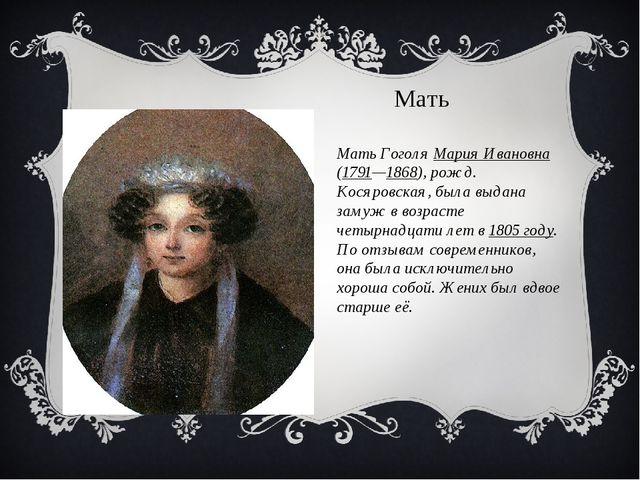 Мать Гоголя Мария Ивановна (1791—1868), рожд. Косяровская, была выдана замуж...