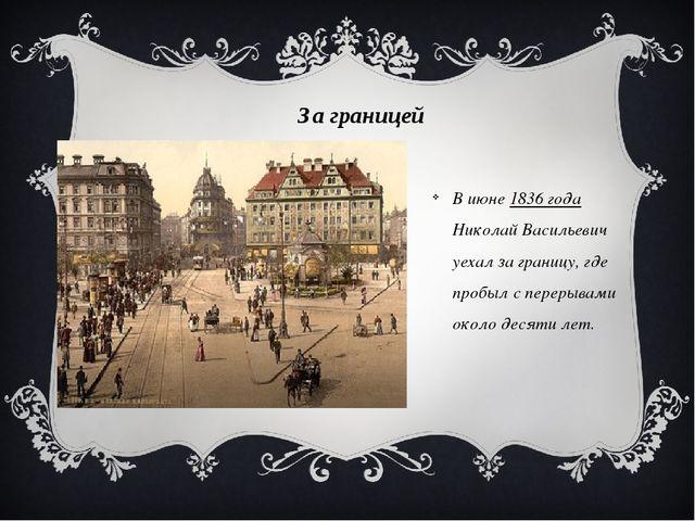 За границей В июне 1836 года Николай Васильевич уехал за границу, где пробыл...