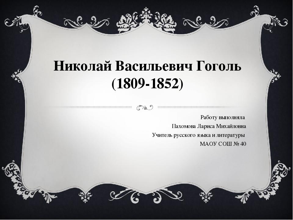 Николай Васильевич Гоголь (1809-1852) Работу выполняла Пахомова Лариса Михайл...