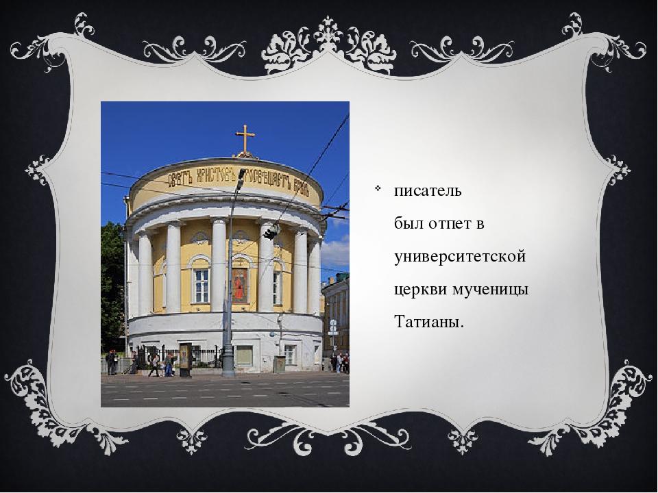 писатель былотпетв университетской церкви мученицы Татианы.