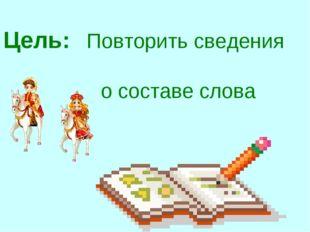 Цель: Повторить сведения о составе слова