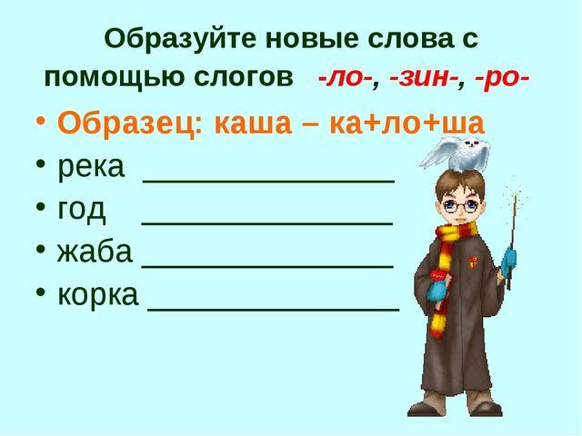 Образуйте новые слова с помощью слогов -ло-, -зин-, -ро- Образец: каша – ка+л...