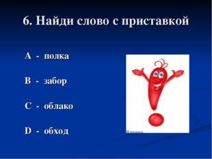 6. Найди слово с приставкой А - полка В - забор С - облако D - обход
