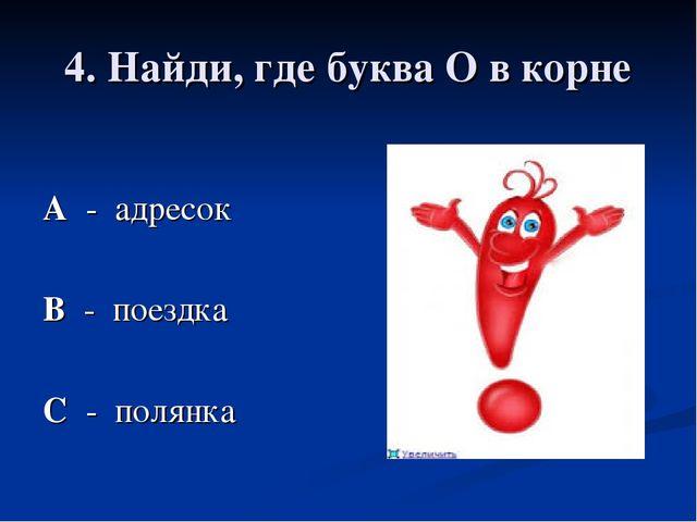 4. Найди, где буква О в корне А - адресок В - поездка С - полянка