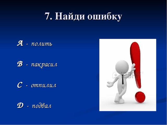 7. Найди ошибку А - полить В - пакрасил С - отпилил D - подвал