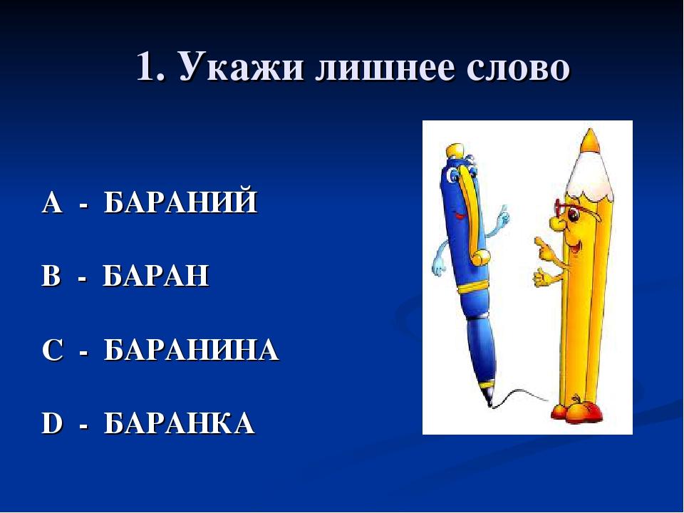1. Укажи лишнее слово А - БАРАНИЙ В - БАРАН С - БАРАНИНА D - БАРАНКА