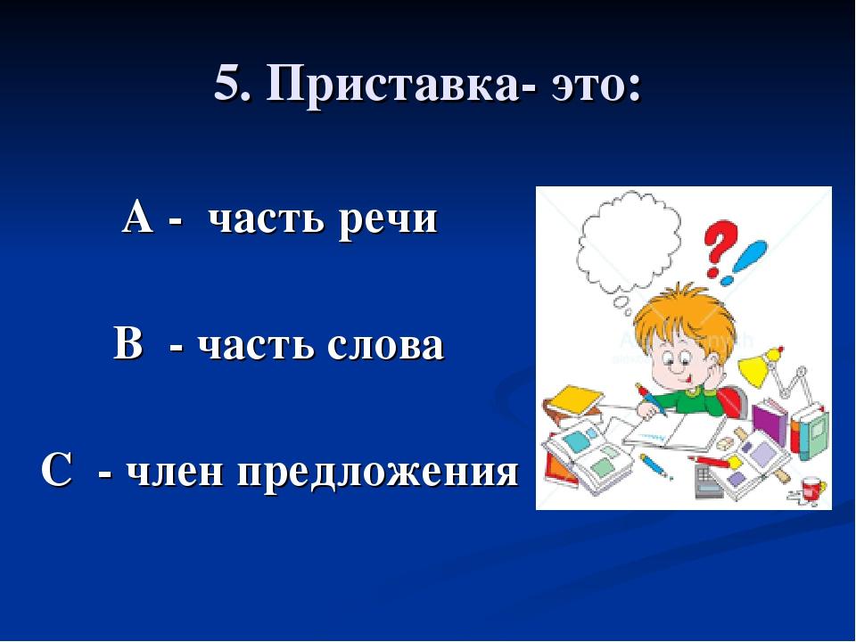 5. Приставка- это: А - часть речи В - часть слова С - член предложения