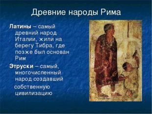 Древние народы Рима Латины – самый древний народ Италии, жили на берегу Тибра