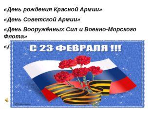 «День рождения Красной Армии» «День Советской Армии» «День Вооружённых Сил и