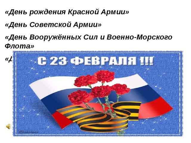 «День рождения Красной Армии» «День Советской Армии» «День Вооружённых Сил и...