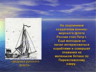 Ботик Петра I «дедушка русского флота» Но подлинным создателем военно-морско