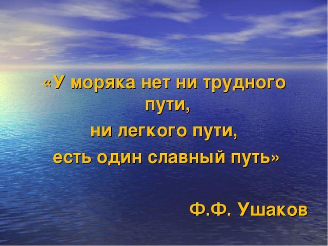«У моряка нет ни трудного пути, ни легкого пути, есть один славный путь» Ф.Ф....