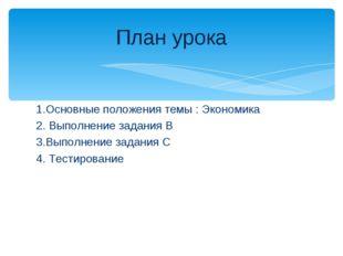 1.Основные положения темы : Экономика 2. Выполнение задания В 3.Выполнение за