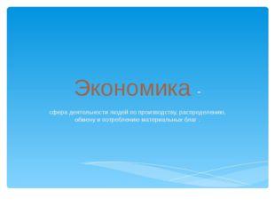 Экономика - сфера деятельности людей по производству, распределению, обмену и