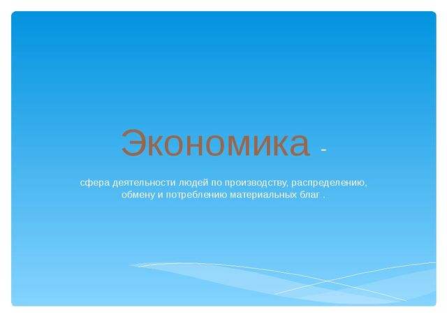 Экономика - сфера деятельности людей по производству, распределению, обмену и...