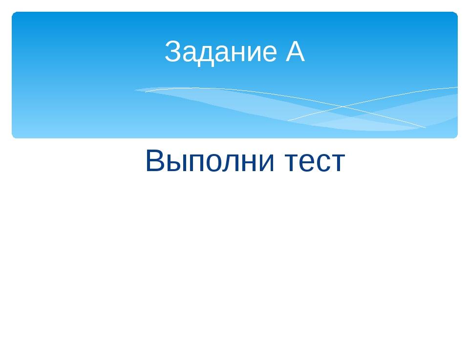 Задание А Выполни тест