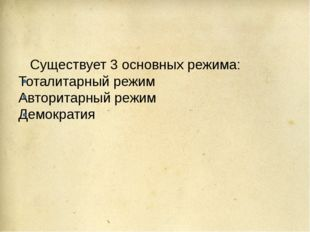 Существует 3 основных режима: Тоталитарный режим Авторитарный режим Демократия