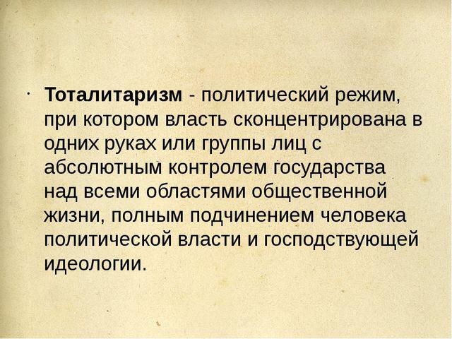 Тоталитаризм - политический режим, при котором власть сконцентрирована в одн...