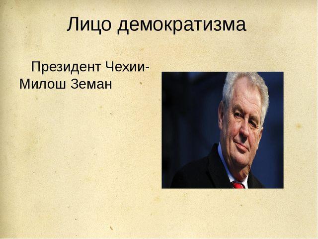 Лицо демократизма Президент Чехии- Милош Земан