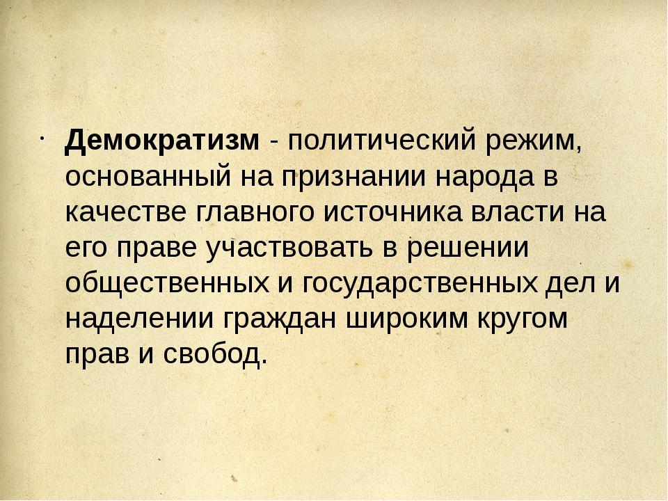 Демократизм - политический режим, основанный на признании народа в качестве...
