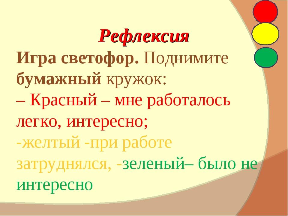 Рефлексия Игра светофор. Поднимите бумажный кружок: – Красный – мне работало...