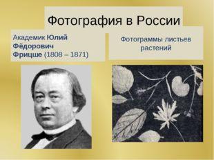Фотография в России АкадемикЮлий Фёдорович Фрицше(1808 – 1871) Фотограммы л