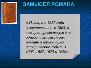 ЗАМЫСЕЛ РОМАНА « Итак, от 1856 года возвратившись к 1805, я намерен провести