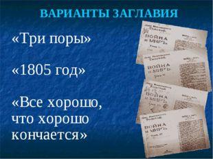 «Три поры» «1805 год» «Все хорошо, что хорошо кончается» ВАРИАНТЫ ЗАГЛАВИЯ