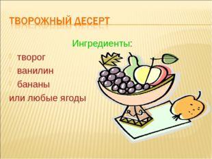 Ингредиенты: творог ванилин бананы или любые ягоды