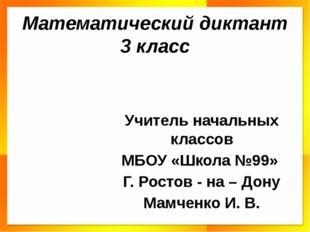 Математический диктант 3 класс Учитель начальных классов МБОУ «Школа №99» Г.
