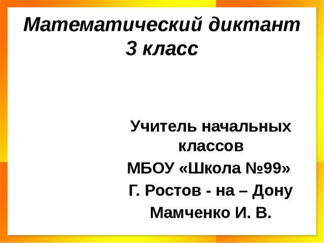 Математический диктант 3 класс Учитель начальных классов МБОУ «Школа №99» Г....