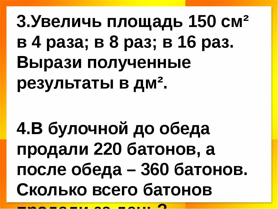 3.Увеличь площадь 150 см² в 4 раза; в 8 раз; в 16 раз. Вырази полученные резу...