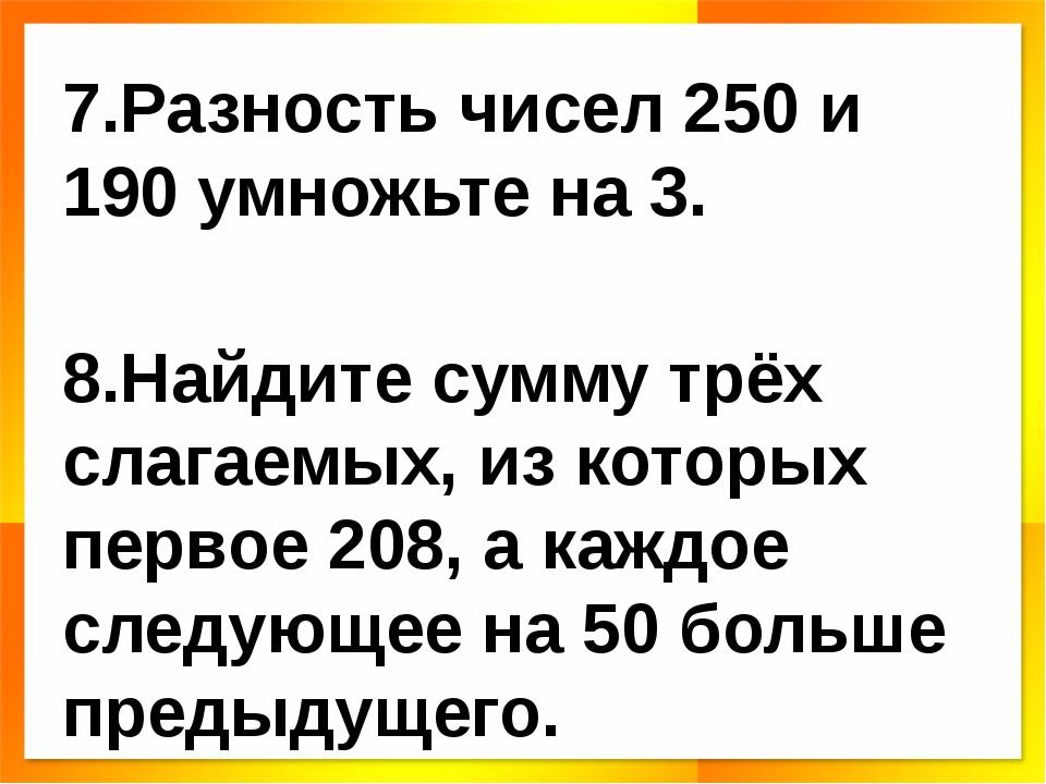 7.Разность чисел 250 и 190 умножьте на 3. 8.Найдите сумму трёх слагаемых, из...