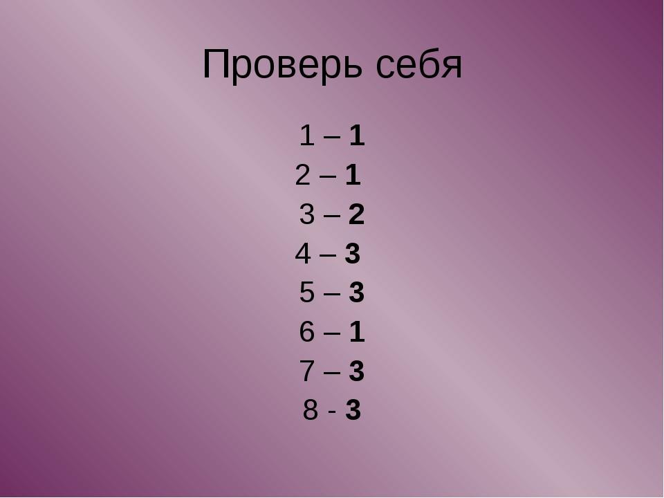 Проверь себя 1 – 1 2 – 1 3 – 2 4 – 3 5 – 3 6 – 1 7 – 3 8 - 3