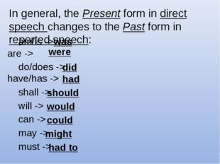 In general, the Present form in direct speech changes to the Past form in rep