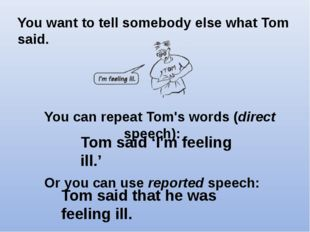 You can repeat Tom's words (direct speech):   Or you can use reported speech