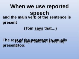 When we use reported speech and the main verb of the sentence is present (Tom