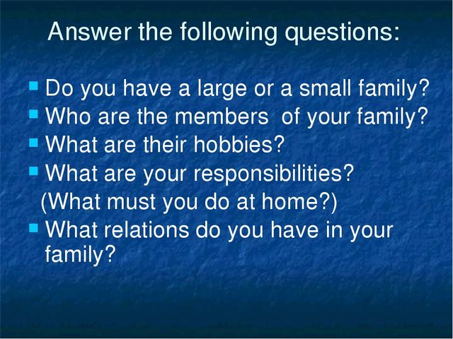 Answer the following questions: Do you have a large or a small family? Who ar...