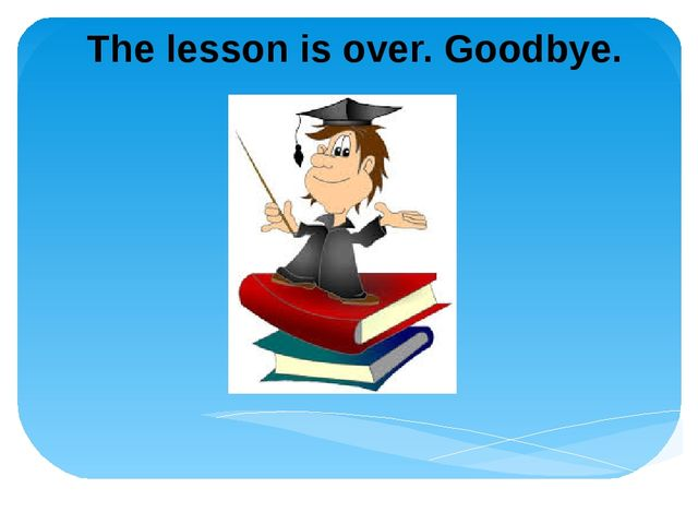 The lesson is over. Goodbye.