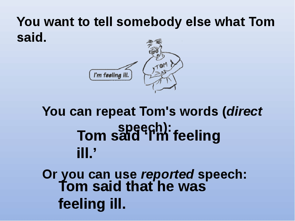 You can repeat Tom's words (direct speech):   Or you can use reported speech...