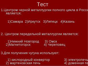 Тест 1.Центром черной металлургии полного цикла в России является: 1)Самара 2