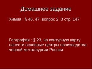Домашнее задание Химия : § 46, 47, вопрос 2, 3 стр. 147 География : § 23, на